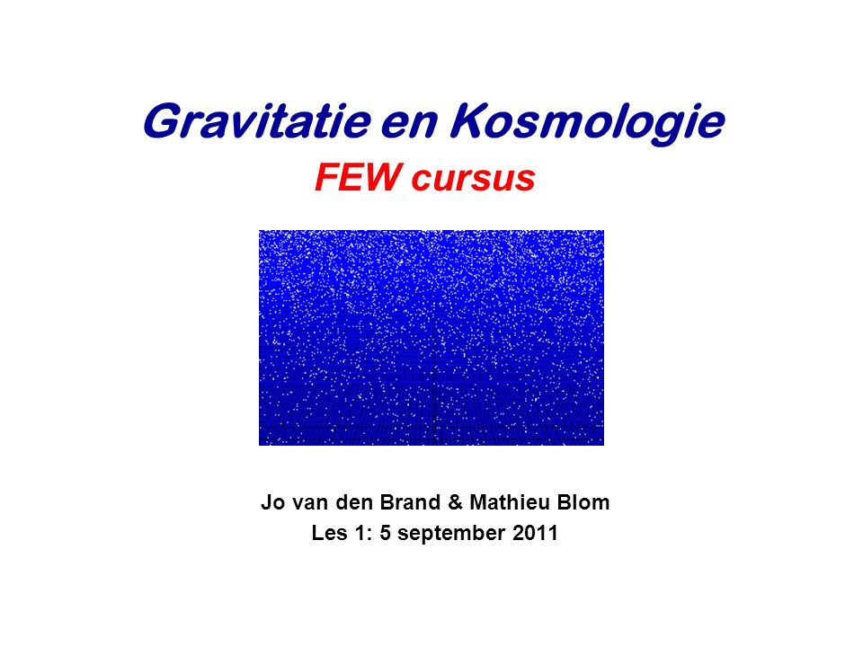 Jo van den Brand & Mathieu Blom Les 1: 5 september 2011 Gravitatie en Kosmologie FEW cursus