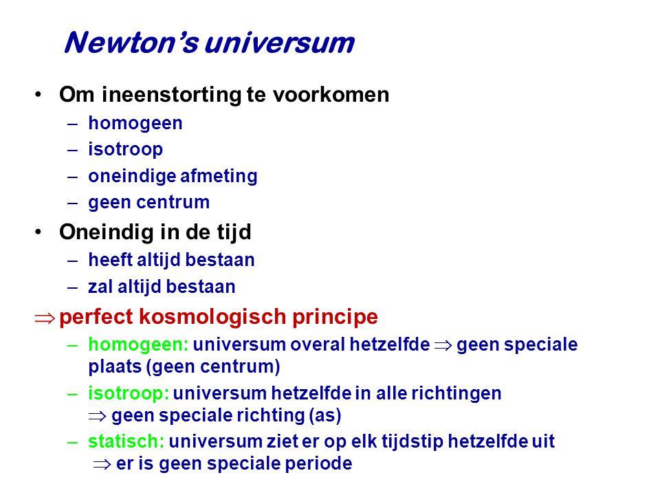 Newton's universum Om ineenstorting te voorkomen –homogeen –isotroop –oneindige afmeting –geen centrum Oneindig in de tijd –heeft altijd bestaan –zal