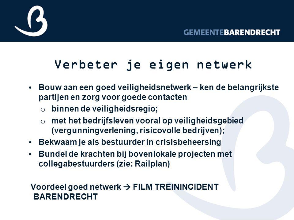 Verbeter je eigen netwerk Bouw aan een goed veiligheidsnetwerk – ken de belangrijkste partijen en zorg voor goede contacten o binnen de veiligheidsregio; o met het bedrijfsleven vooral op veiligheidsgebied (vergunningverlening, risicovolle bedrijven); Bekwaam je als bestuurder in crisisbeheersing Bundel de krachten bij bovenlokale projecten met collegabestuurders (zie: Railplan) Voordeel goed netwerk  FILM TREININCIDENT BARENDRECHT