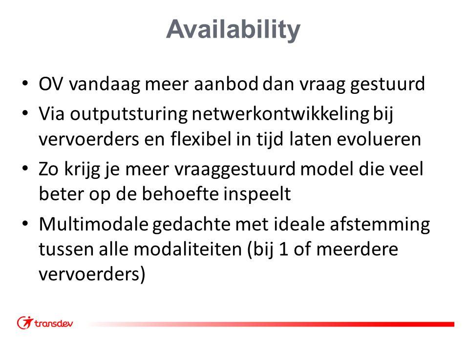 Availability OV vandaag meer aanbod dan vraag gestuurd Via outputsturing netwerkontwikkeling bij vervoerders en flexibel in tijd laten evolueren Zo krijg je meer vraaggestuurd model die veel beter op de behoefte inspeelt Multimodale gedachte met ideale afstemming tussen alle modaliteiten (bij 1 of meerdere vervoerders)