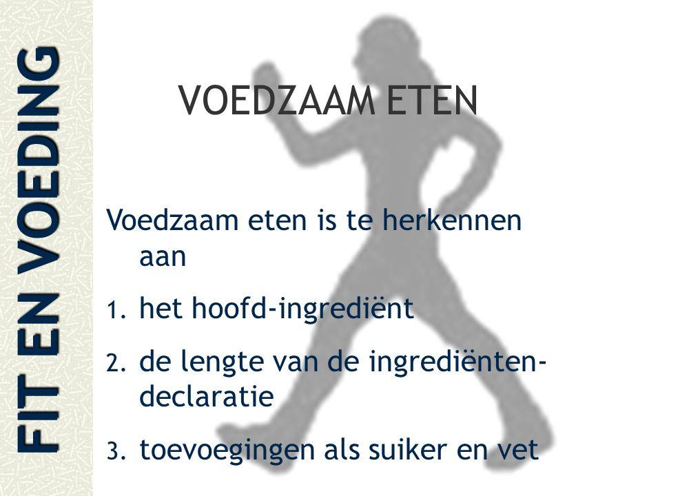 FIT EN VOEDING VOEDZAAM ETEN Voedzaam eten is te herkennen aan 1. het hoofd-ingrediënt 2. de lengte van de ingrediënten- declaratie 3. toevoegingen al