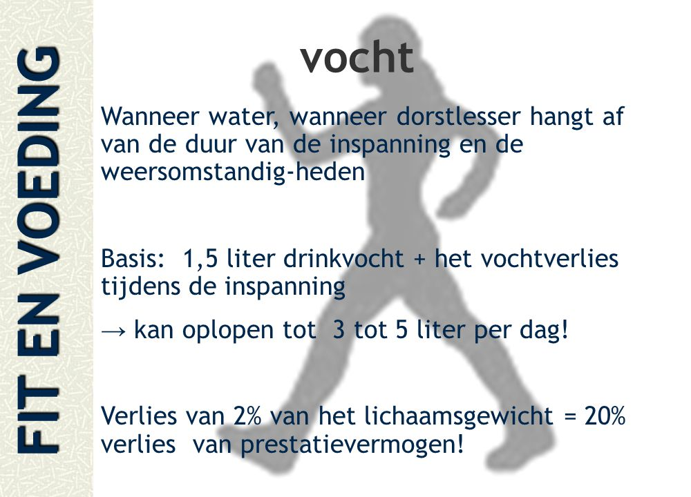 FIT EN VOEDING vocht Wanneer water, wanneer dorstlesser hangt af van de duur van de inspanning en de weersomstandig-heden Basis: 1,5 liter drinkvocht