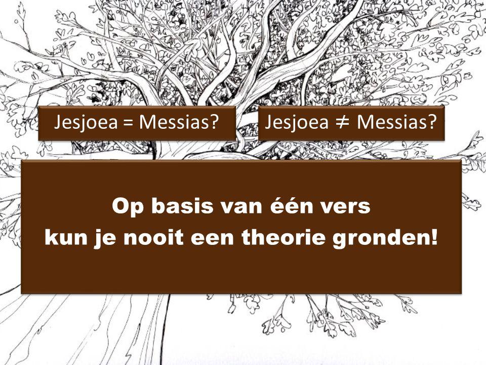 Jesjoea = Messias? Jesjoea ≠ Messias? Op basis van één vers kun je nooit een theorie gronden! Op basis van één vers kun je nooit een theorie gronden!
