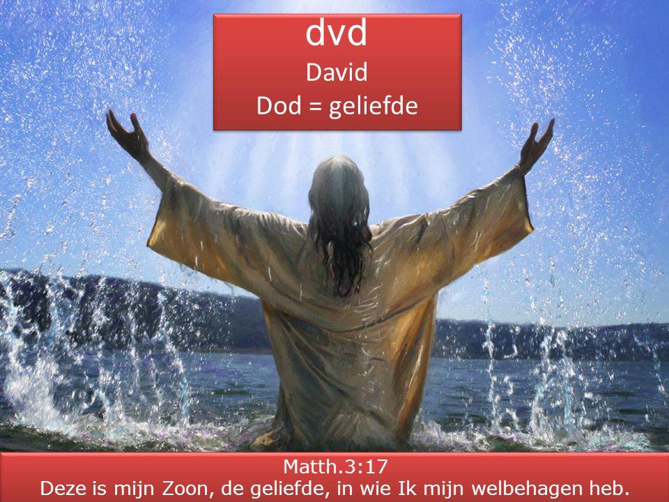 dvd David Dod = geliefde dvd David Dod = geliefde Matth.3:17 Deze is mijn Zoon, de geliefde, in wie Ik mijn welbehagen heb. Matth.3:17 Deze is mijn Zo
