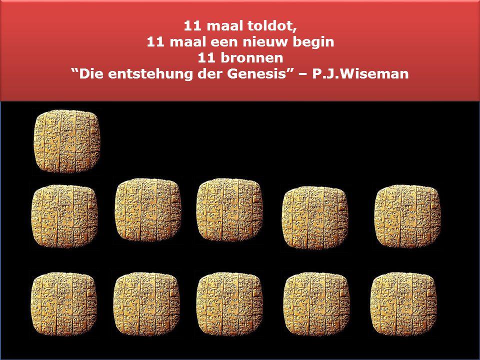 """11 maal toldot, 11 maal een nieuw begin 11 bronnen """"Die entstehung der Genesis"""" – P.J.Wiseman 11 maal toldot, 11 maal een nieuw begin 11 bronnen """"Die"""
