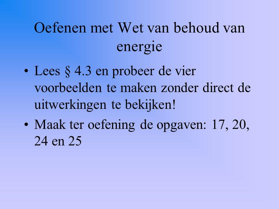Oefenen met Wet van behoud van energie Lees § 4.3 en probeer de vier voorbeelden te maken zonder direct de uitwerkingen te bekijken! Maak ter oefening