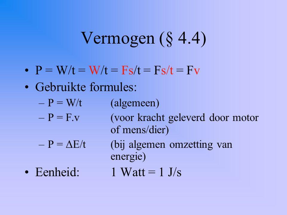 Vermogen (§ 4.4) P = W/t = W/t = Fs/t = Fs/t = Fv Gebruikte formules: –P = W/t(algemeen) –P = F.v(voor kracht geleverd door motor of mens/dier) –P = ΔE/t (bij algemen omzetting van energie) Eenheid:1 Watt = 1 J/s