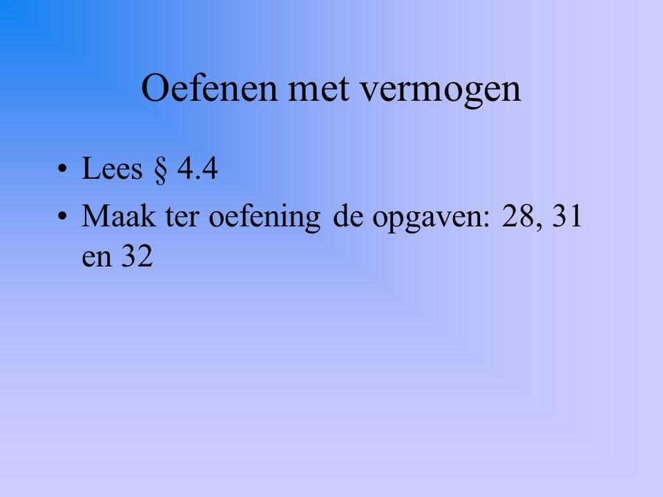 Oefenen met vermogen Lees § 4.4 Maak ter oefening de opgaven: 28, 31 en 32