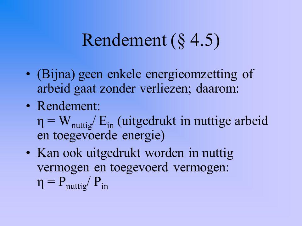 Rendement (§ 4.5) (Bijna) geen enkele energieomzetting of arbeid gaat zonder verliezen; daarom: Rendement: η = W nuttig / E in (uitgedrukt in nuttige arbeid en toegevoerde energie) Kan ook uitgedrukt worden in nuttig vermogen en toegevoerd vermogen: η = P nuttig / P in