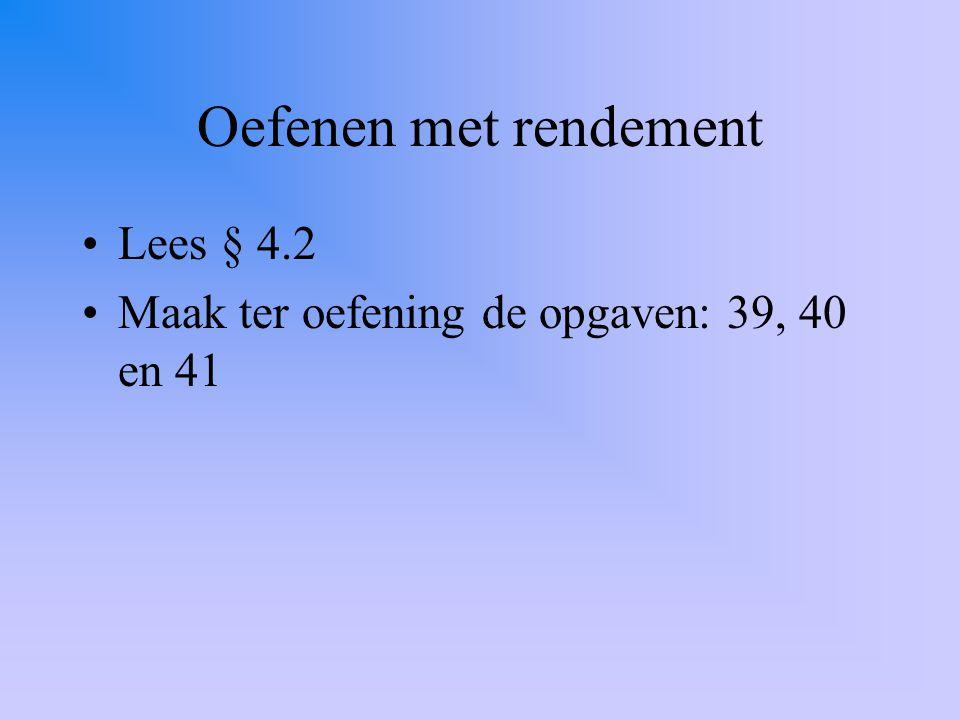 Oefenen met rendement Lees § 4.2 Maak ter oefening de opgaven: 39, 40 en 41