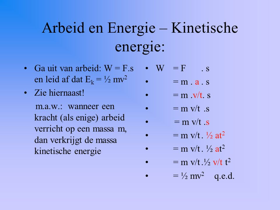 Arbeid en Energie – Kinetische energie: Ga uit van arbeid: W = F.s en leid af dat E k = ½ mv 2 Zie hiernaast! m.a.w.: wanneer een kracht (als enige) a