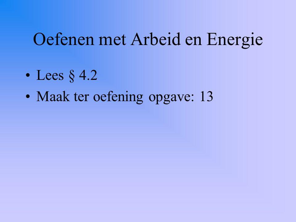 Oefenen met Arbeid en Energie Lees § 4.2 Maak ter oefening opgave: 13