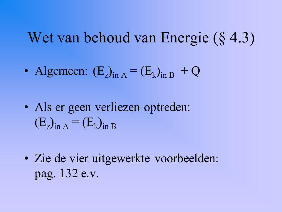 Wet van behoud van Energie (§ 4.3) Algemeen: (E z ) in A = (E k ) in B + Q Als er geen verliezen optreden: (E z ) in A = (E k ) in B Zie de vier uitgewerkte voorbeelden: pag.