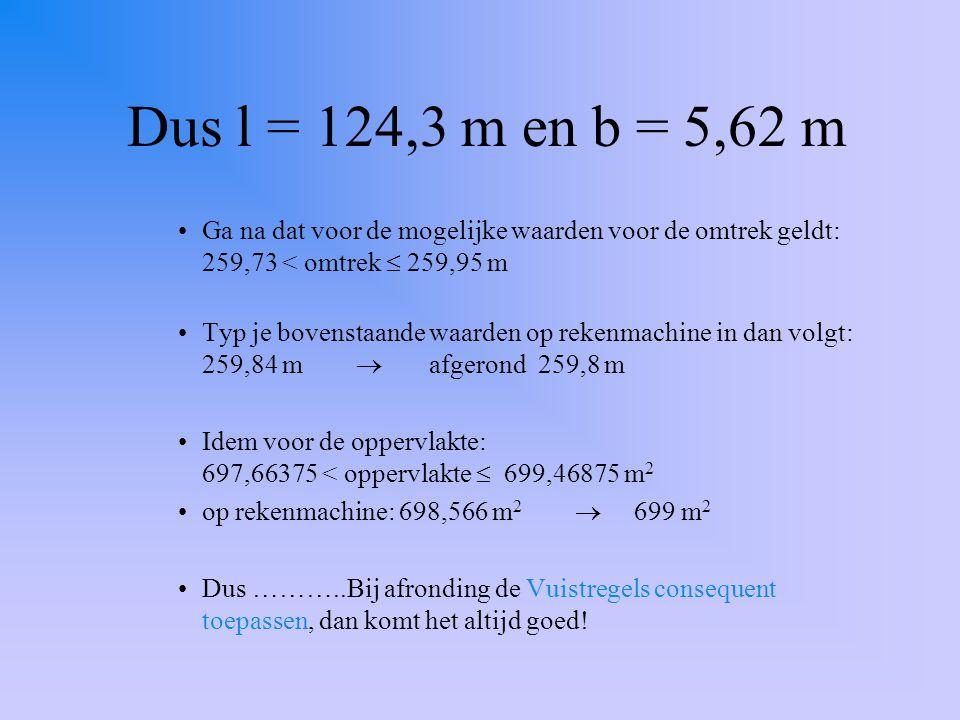 Dus l = 124,3 m en b = 5,62 m Ga na dat voor de mogelijke waarden voor de omtrek geldt: 259,73 < omtrek  259,95 m Typ je bovenstaande waarden op reke