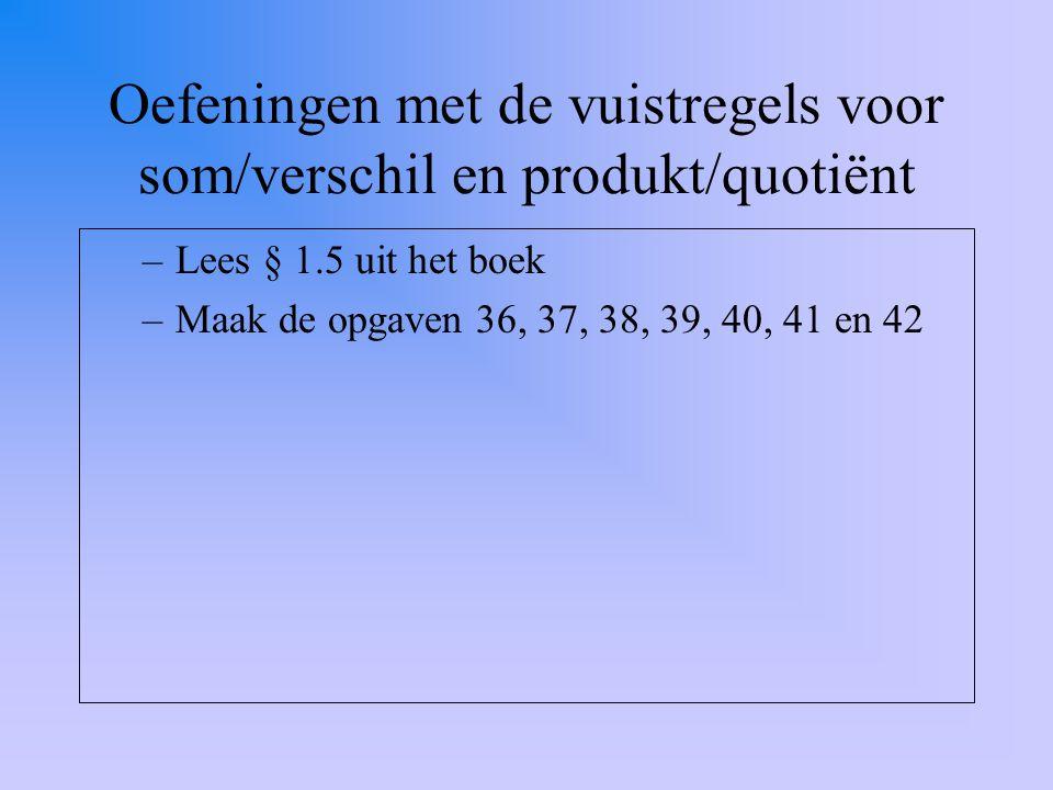 Oefeningen met de vuistregels voor som/verschil en produkt/quotiënt –Lees § 1.5 uit het boek –Maak de opgaven 36, 37, 38, 39, 40, 41 en 42