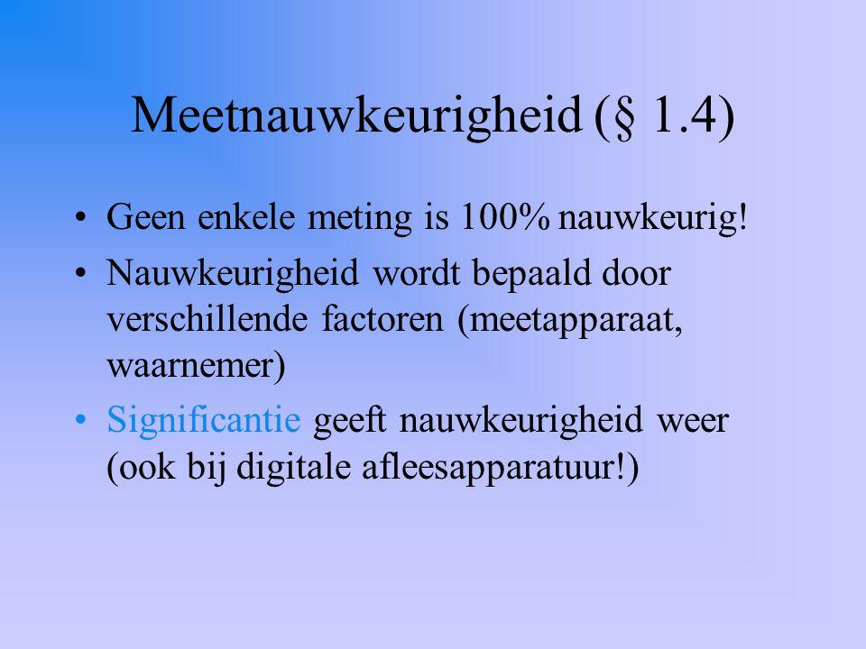 Meetnauwkeurigheid (§ 1.4) Geen enkele meting is 100% nauwkeurig! Nauwkeurigheid wordt bepaald door verschillende factoren (meetapparaat, waarnemer) S