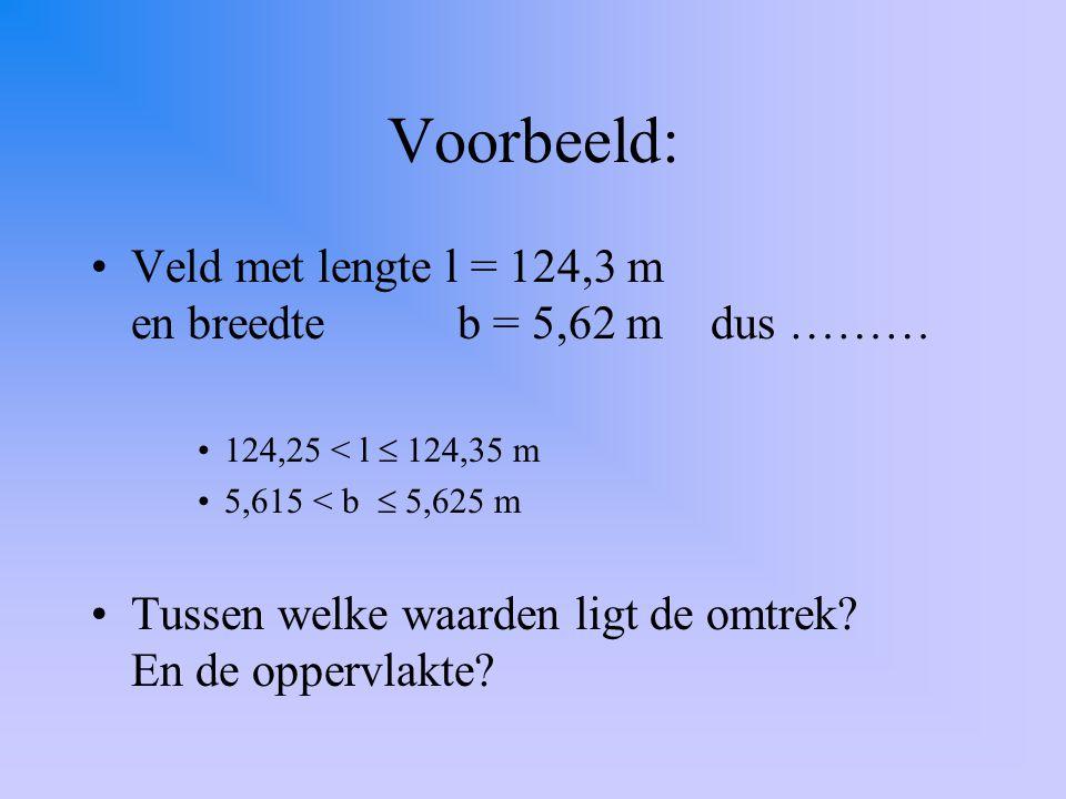 Voorbeeld: Veld met lengte l = 124,3 m en breedte b = 5,62 m dus ……… 124,25 < l  124,35 m 5,615 < b  5,625 m Tussen welke waarden ligt de omtrek.
