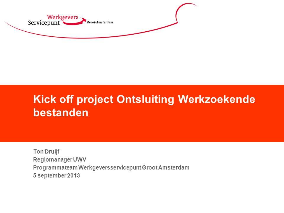 Kick off project Ontsluiting Werkzoekende bestanden Ton Druijf Regiomanager UWV Programmateam Werkgeversservicepunt Groot Amsterdam 5 september 2013