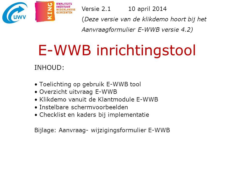 E-WWB inrichtingstool INHOUD: Toelichting op gebruik E-WWB tool Overzicht uitvraag E-WWB Klikdemo vanuit de Klantmodule E-WWB Instelbare schermvoorbee
