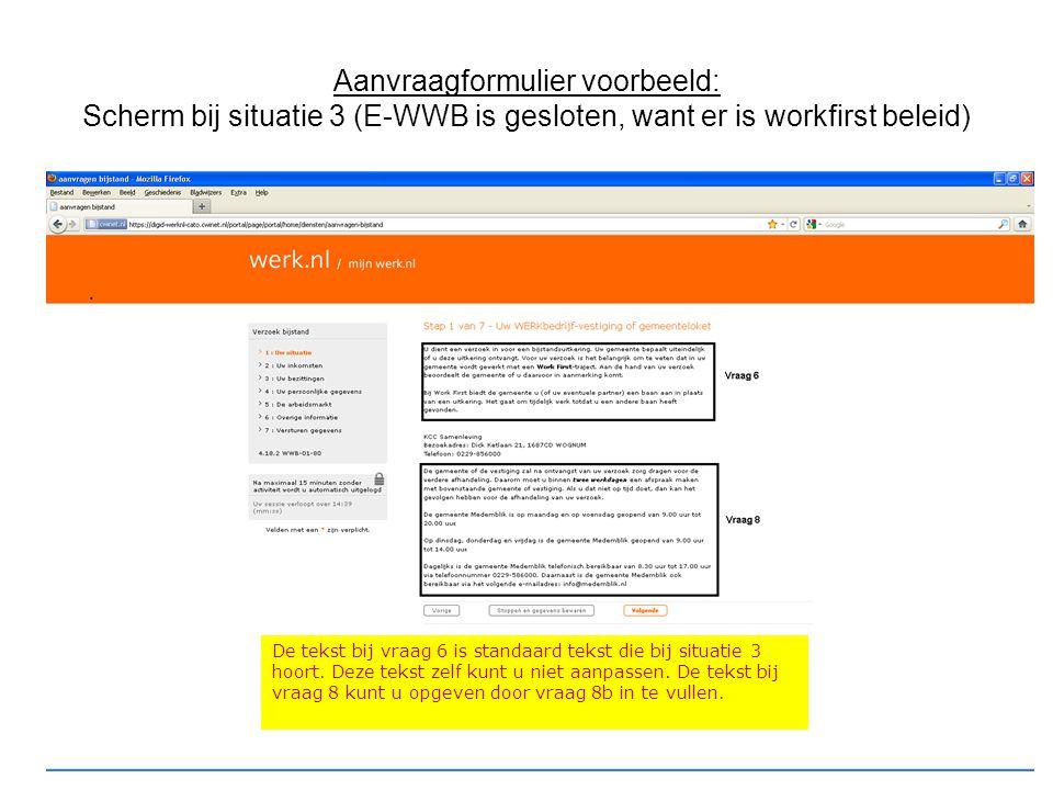 Aanvraagformulier voorbeeld: Scherm bij situatie 3 (E-WWB is gesloten, want er is workfirst beleid) De tekst bij vraag 6 is standaard tekst die bij si