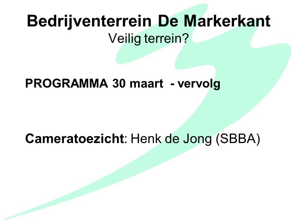 PROGRAMMA 30 maart - vervolg Cameratoezicht: Henk de Jong (SBBA) Bedrijventerrein De Markerkant Veilig terrein?