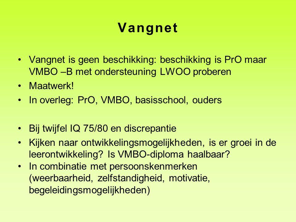 Vangnet Vangnet is geen beschikking: beschikking is PrO maar VMBO –B met ondersteuning LWOO proberen Maatwerk! In overleg: PrO, VMBO, basisschool, oud