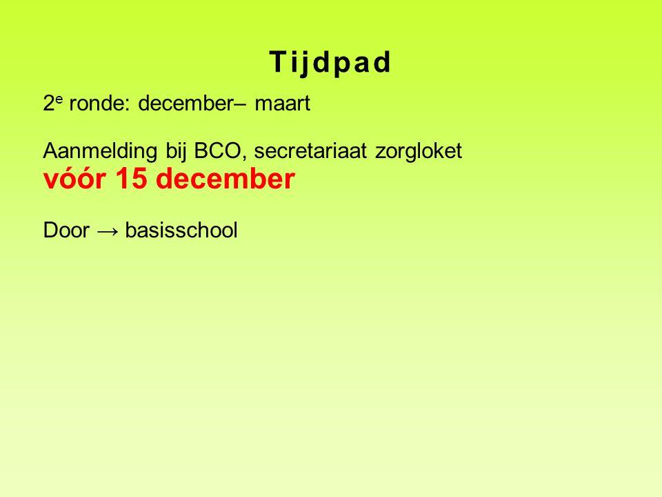 Tijdpad 2 e ronde: december– maart Aanmelding bij BCO, secretariaat zorgloket vóór 15 december Door → basisschool