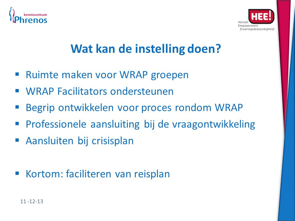 Wat kan de instelling doen?  Ruimte maken voor WRAP groepen  WRAP Facilitators ondersteunen  Begrip ontwikkelen voor proces rondom WRAP  Professio