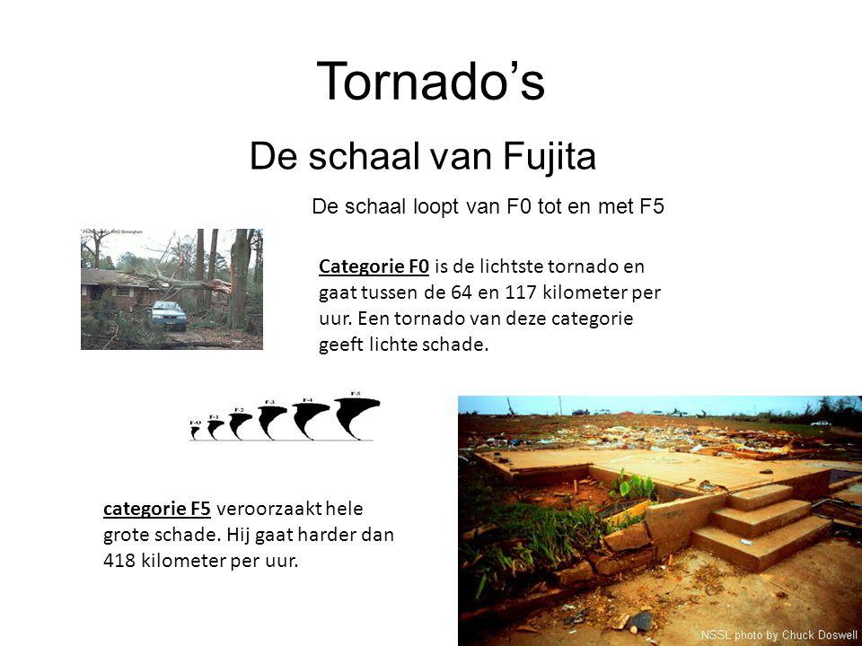Tornado's De schaal van Fujita De schaal loopt van F0 tot en met F5 Categorie F0 is de lichtste tornado en gaat tussen de 64 en 117 kilometer per uur.
