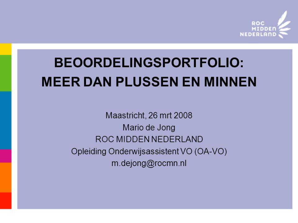 BEOORDELINGSPORTFOLIO: MEER DAN PLUSSEN EN MINNEN Maastricht, 26 mrt 2008 Mario de Jong ROC MIDDEN NEDERLAND Opleiding Onderwijsassistent VO (OA-VO) m.dejong@rocmn.nl