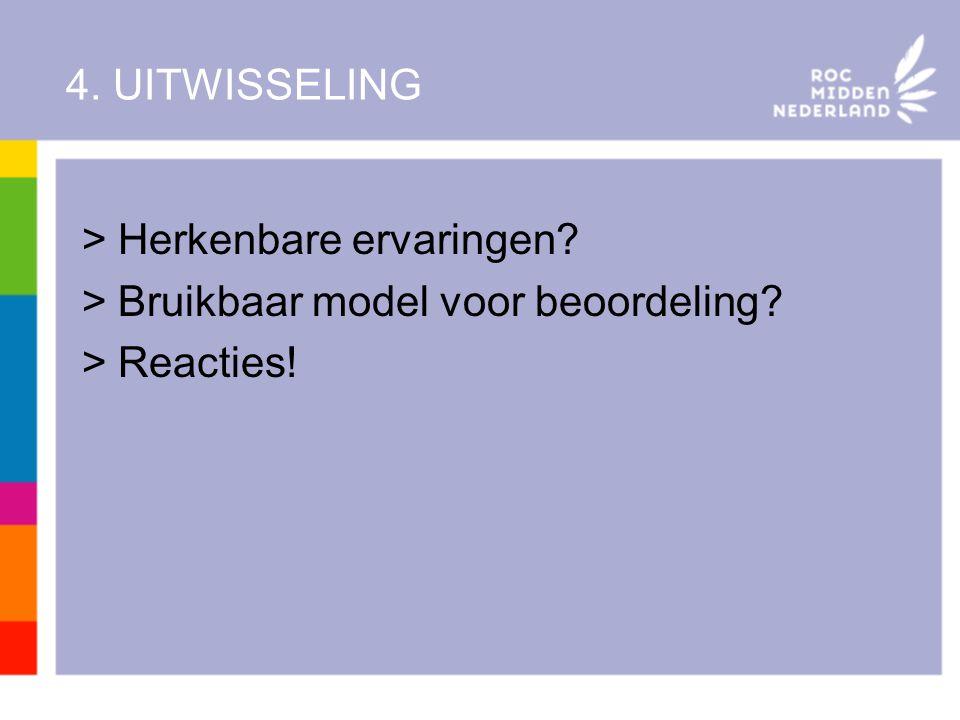 4. UITWISSELING >Herkenbare ervaringen? >Bruikbaar model voor beoordeling? >Reacties!