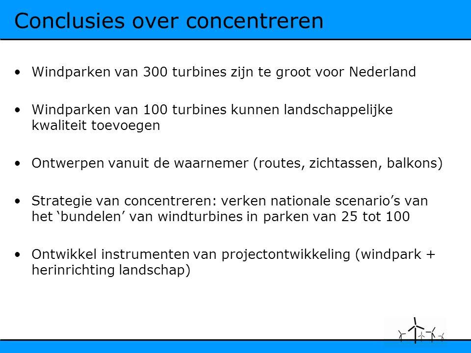 Conclusies over concentreren Windparken van 300 turbines zijn te groot voor Nederland Windparken van 100 turbines kunnen landschappelijke kwaliteit toevoegen Ontwerpen vanuit de waarnemer (routes, zichtassen, balkons) Strategie van concentreren: verken nationale scenario's van het 'bundelen' van windturbines in parken van 25 tot 100 Ontwikkel instrumenten van projectontwikkeling (windpark + herinrichting landschap)