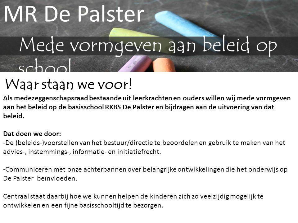 MR De Palster Mede vormgeven aan beleid op school Waar staan we voor! Als medezeggenschapsraad bestaande uit leerkrachten en ouders willen wij mede vo