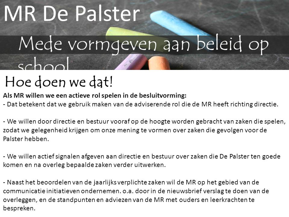 MR De Palster Mede vormgeven aan beleid op school Hoe doen we dat! Als MR willen we een actieve rol spelen in de besluitvorming: - Dat betekent dat we
