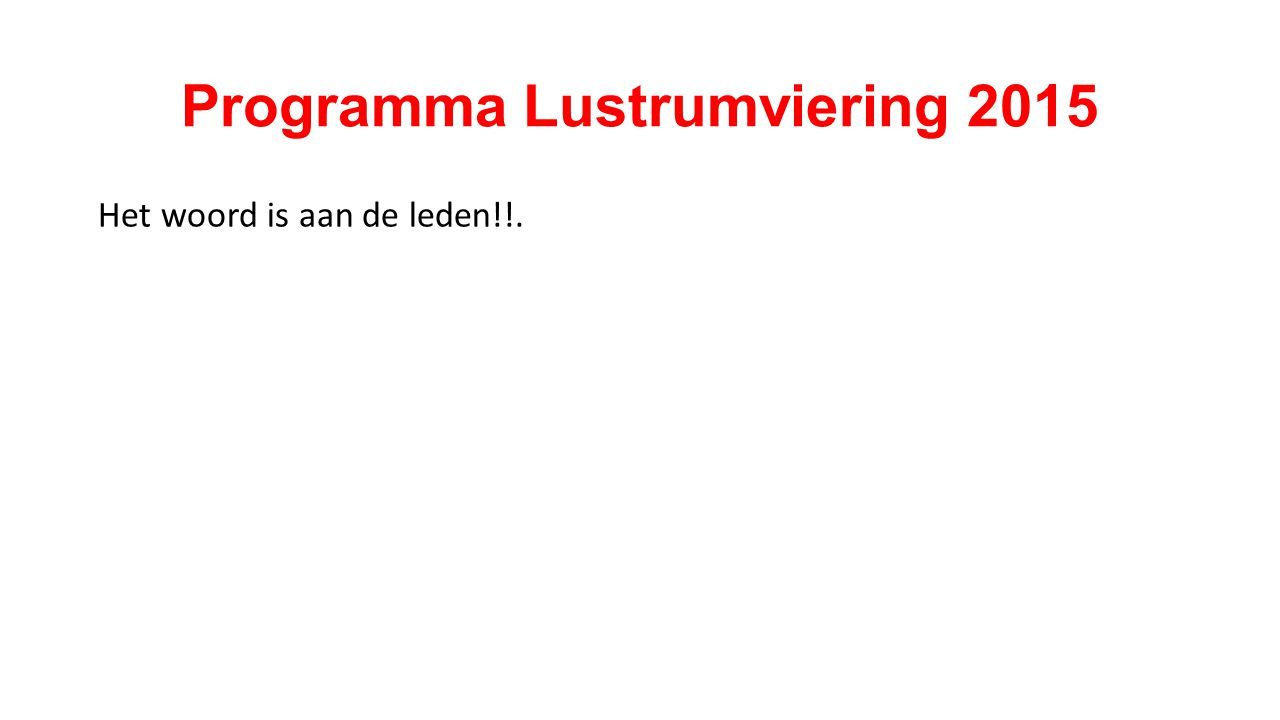 Programma Lustrumviering 2015 Het woord is aan de leden!!.