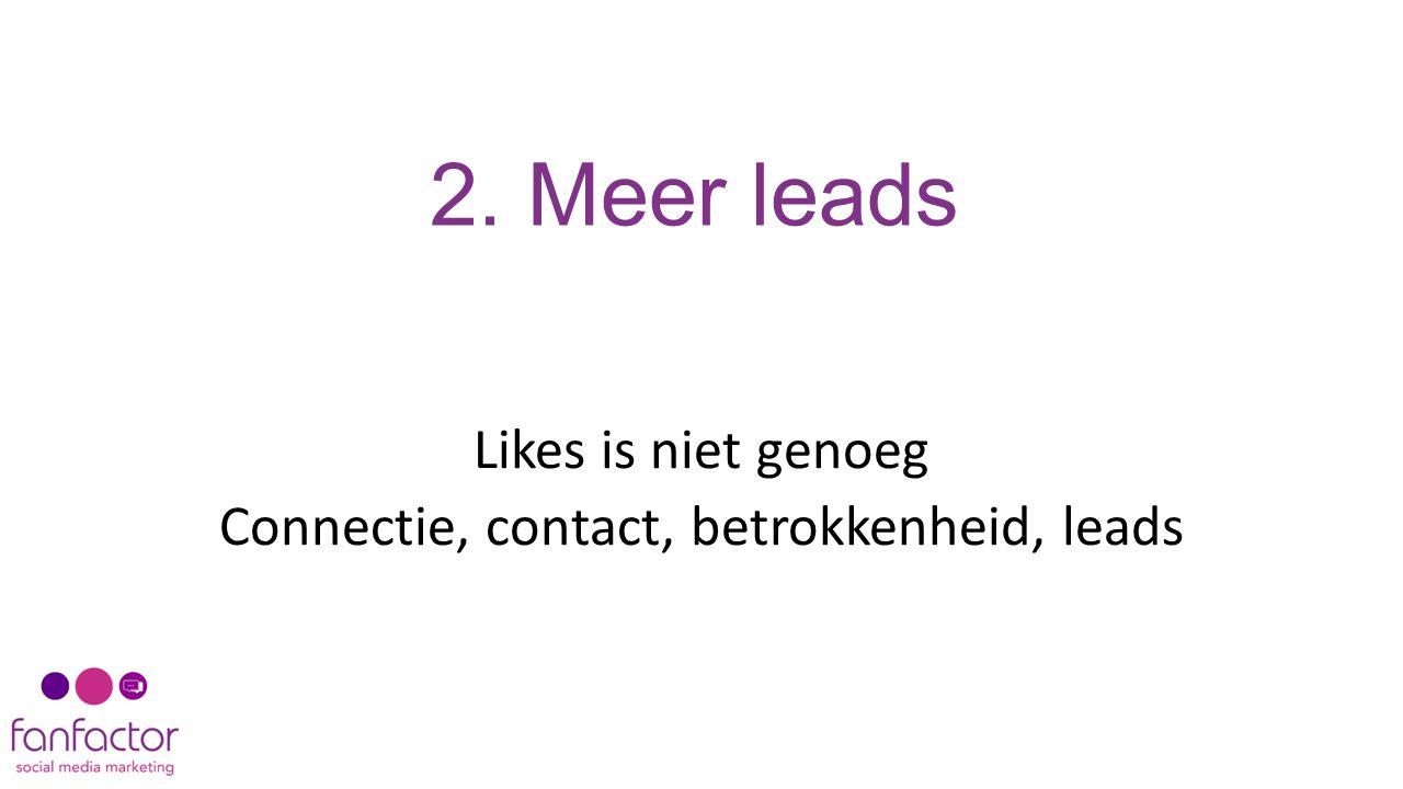 2. Meer leads Likes is niet genoeg Connectie, contact, betrokkenheid, leads