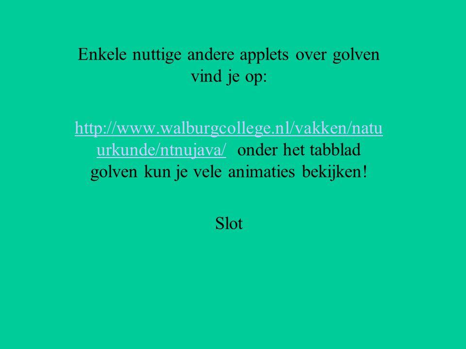 Enkele nuttige andere applets over golven vind je op: http://www.walburgcollege.nl/vakken/natu urkunde/ntnujava/http://www.walburgcollege.nl/vakken/na