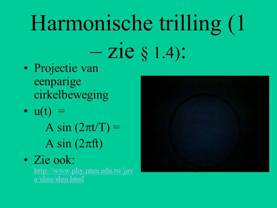 Harmonische trilling (2 – zie § 1.6) : u(t) = A sin (2  t/T) ( of: A sin (2  ft) ) v(t) = 2  /T*A cos (2  t/T) a(t) = -4  2 /T 2 * A sin (2  t/T)