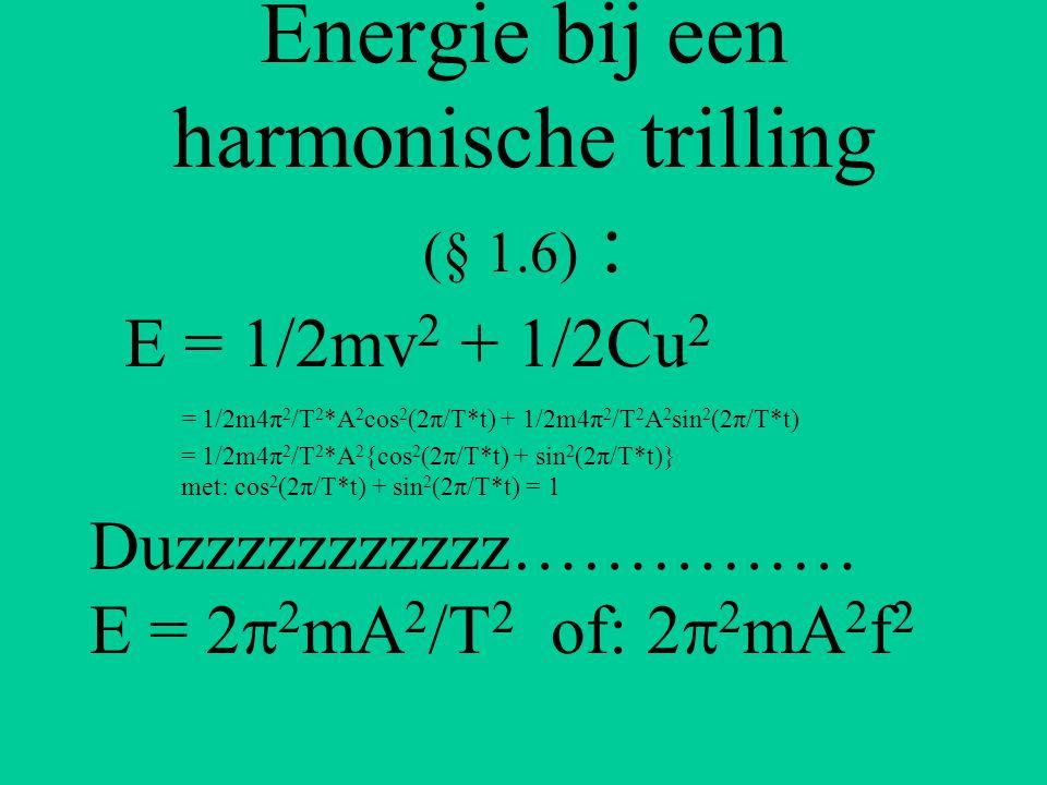 Energie bij een harmonische trilling (§ 1.6) : E = 1/2mv 2 + 1/2Cu 2 = 1/2m4π 2 /T 2 *A 2 cos 2 (2π/T*t) + 1/2m4π 2 /T 2 A 2 sin 2 (2π/T*t) = 1/2m4π 2