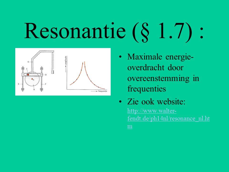 Resonantie (§ 1.7) : Maximale energie- overdracht door overeenstemming in frequenties Zie ook website: http://www.walter- fendt.de/ph14nl/resonance_nl