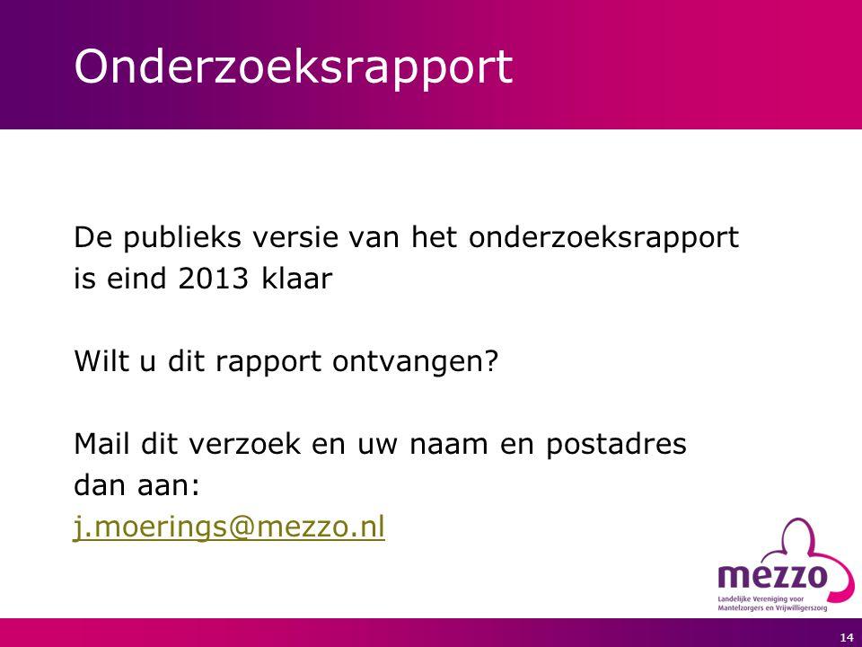 14 Onderzoeksrapport De publieks versie van het onderzoeksrapport is eind 2013 klaar Wilt u dit rapport ontvangen? Mail dit verzoek en uw naam en post