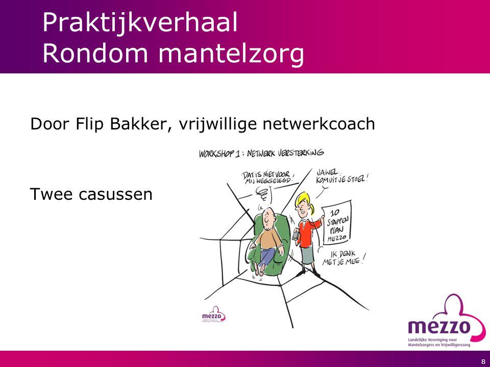 8 Praktijkverhaal Rondom mantelzorg Door Flip Bakker, vrijwillige netwerkcoach Twee casussen