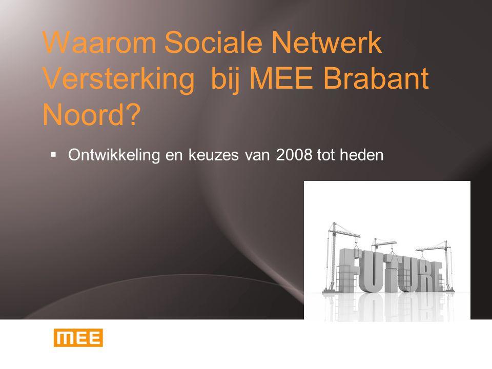 Waarom Sociale Netwerk Versterking bij MEE Brabant Noord?  Ontwikkeling en keuzes van 2008 tot heden
