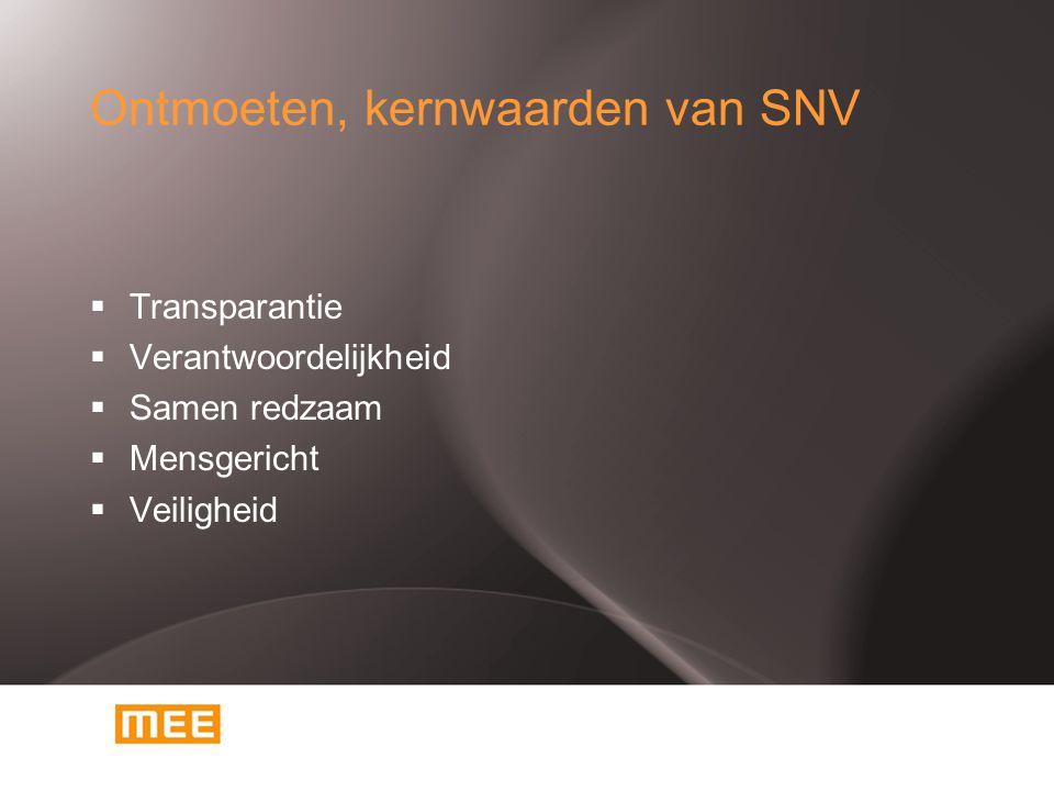 Ontmoeten, kernwaarden van SNV  Transparantie  Verantwoordelijkheid  Samen redzaam  Mensgericht  Veiligheid