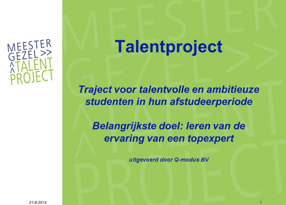 21-8-20141 Talentproject Traject voor talentvolle en ambitieuze studenten in hun afstudeerperiode Belangrijkste doel: leren van de ervaring van een topexpert uitgevoerd door Q-modus BV