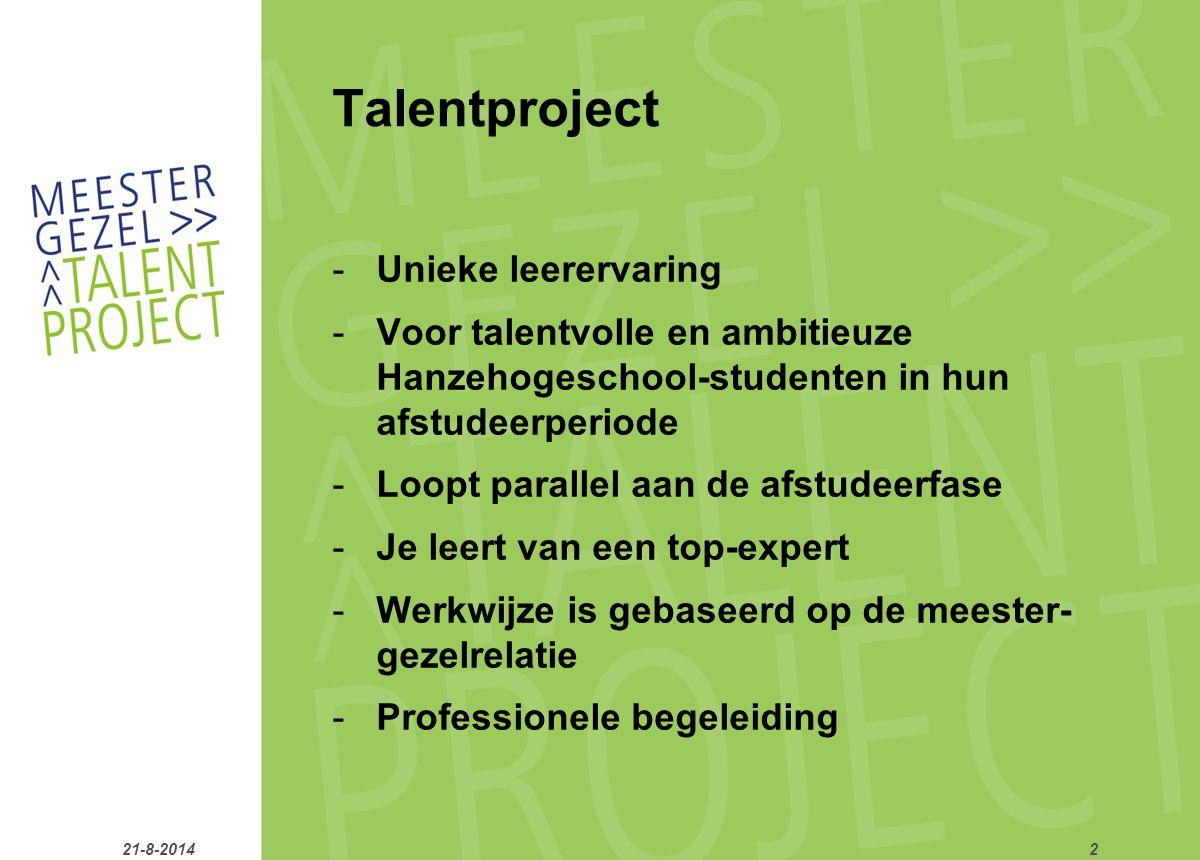 Talentproject -Unieke leerervaring -Voor talentvolle en ambitieuze Hanzehogeschool-studenten in hun afstudeerperiode -Loopt parallel aan de afstudeerfase -Je leert van een top-expert -Werkwijze is gebaseerd op de meester- gezelrelatie -Professionele begeleiding 21-8-20142