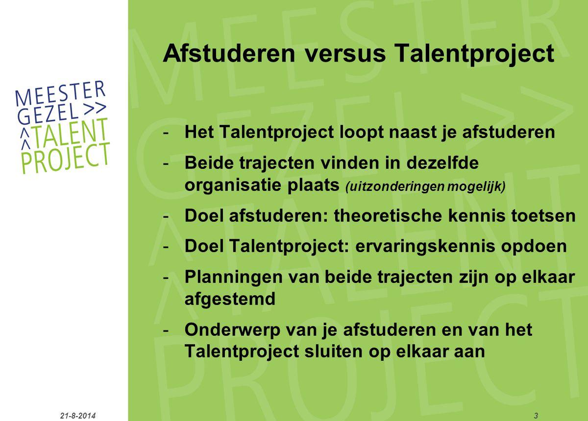 Afstuderen versus Talentproject -Het Talentproject loopt naast je afstuderen -Beide trajecten vinden in dezelfde organisatie plaats (uitzonderingen mogelijk) -Doel afstuderen: theoretische kennis toetsen -Doel Talentproject: ervaringskennis opdoen -Planningen van beide trajecten zijn op elkaar afgestemd -Onderwerp van je afstuderen en van het Talentproject sluiten op elkaar aan 21-8-20143