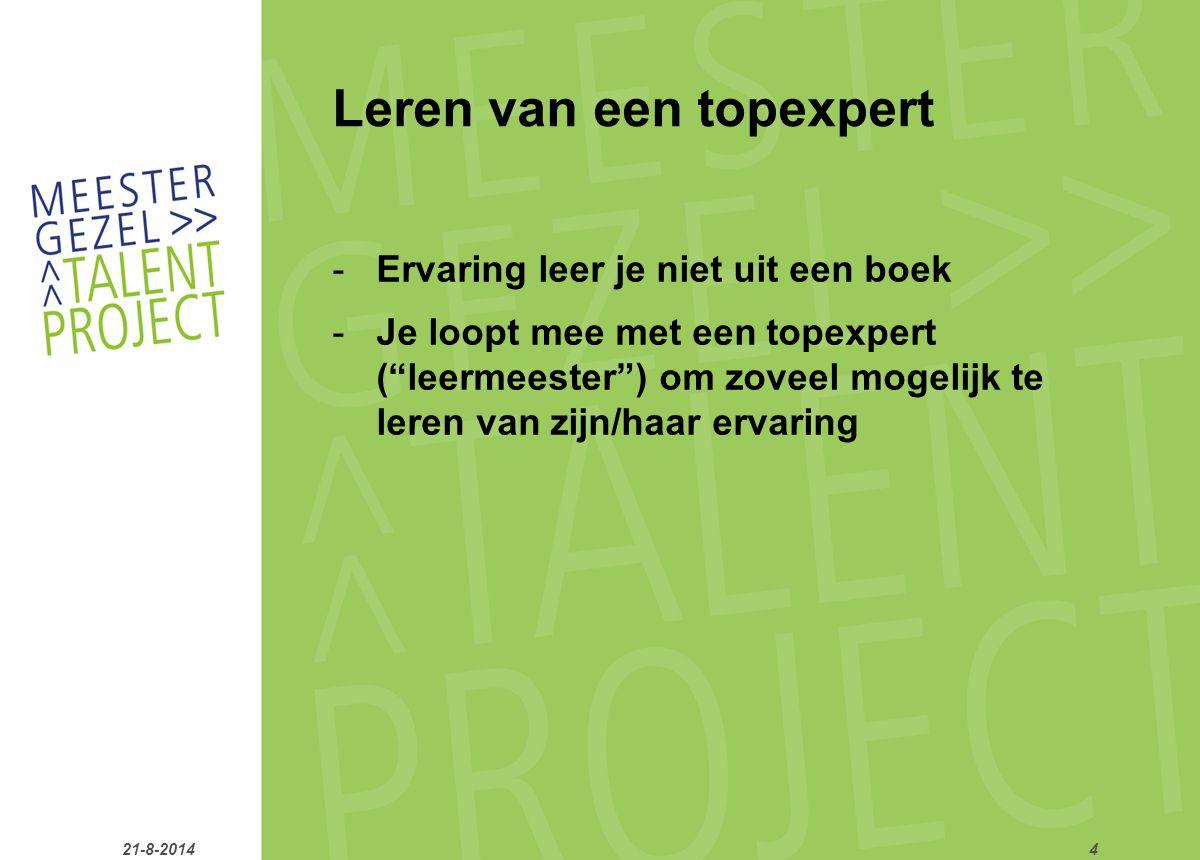 Leren van een topexpert -Ervaring leer je niet uit een boek -Je loopt mee met een topexpert ( leermeester ) om zoveel mogelijk te leren van zijn/haar ervaring 21-8-20144