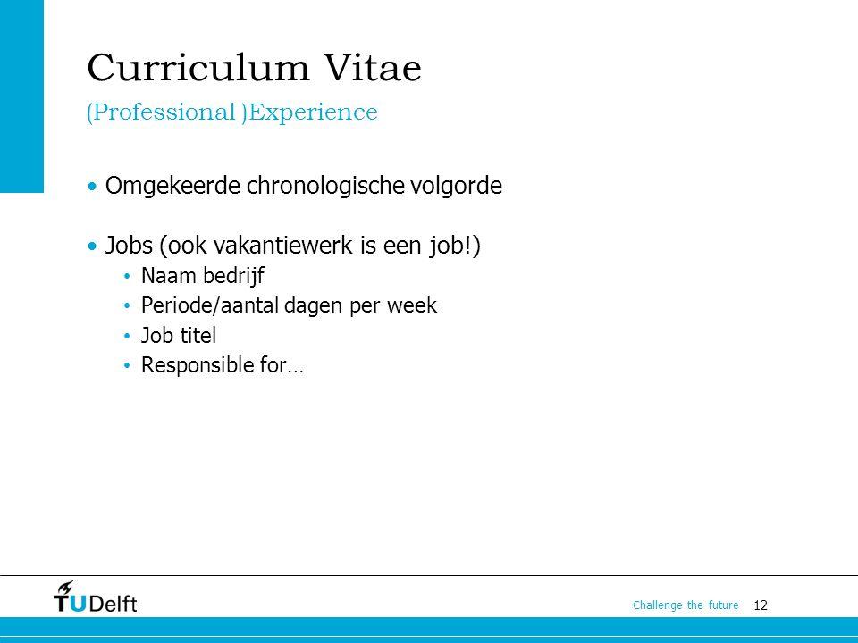 12 Challenge the future Curriculum Vitae Omgekeerde chronologische volgorde Jobs (ook vakantiewerk is een job!) Naam bedrijf Periode/aantal dagen per week Job titel Responsible for… (Professional )Experience