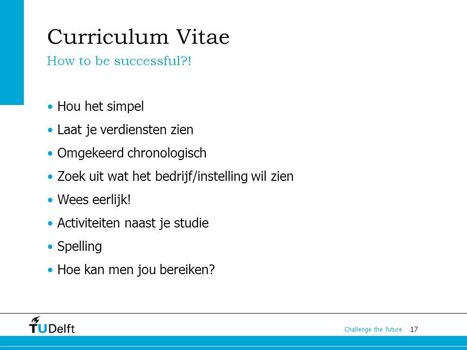 17 Challenge the future Curriculum Vitae Hou het simpel Laat je verdiensten zien Omgekeerd chronologisch Zoek uit wat het bedrijf/instelling wil zien Wees eerlijk.
